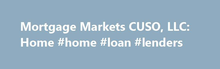 Mortgage Markets CUSO, LLC: Home #home #loan #lenders http://mortgage.remmont.com/mortgage-markets-cuso-llc-home-home-loan-lenders/  #cuso mortgage # Home Loan Basics Rates & Services About Us Welcome to Mortgage Markets CUSO Where to Start Information For First-Timers Congratulations! We re pleased to be helping you with your first home. The more you know about the home buying process, the more confident you will be in making the important decisions that will shape your home ownership…