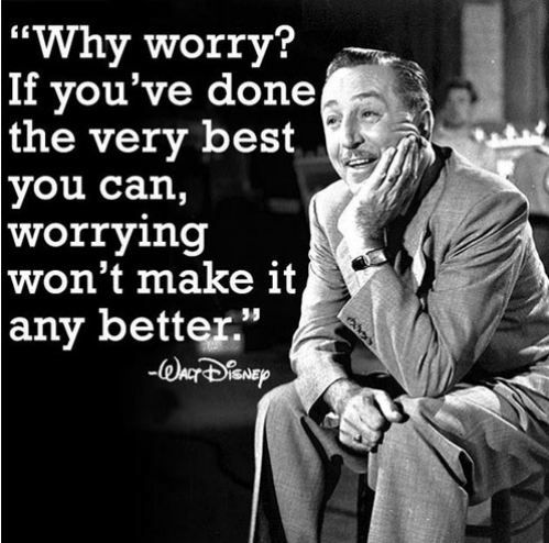 """Why worry?  If you've done the very best you can, worrying won't make it any better.""  ~Walt Disney"
