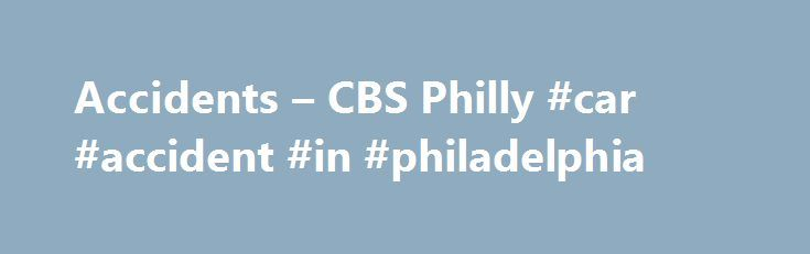 Accidents – CBS Philly #car #accident #in #philadelphia http://alaska.remmont.com/accidents-cbs-philly-car-accident-in-philadelphia/  # Accidents Police: Window Washer Killed In Fall From Cherry Hill Apartment BuildingIt happened shortly after 5 p.m. Wednesday at the Cherry Hill Towers along Route 38, across from the Cherry Hill Mall. Police Officer Killed In Multi-Vehicle CrashMatthew Tarentino is survived by his wife and two children. 2 Injured After Car Flips Several Times In…