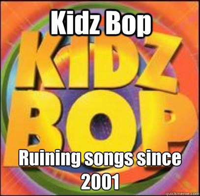 kidz bop ruining songs since 2001 - Kidz Bop. I used to have a Kidz Bop CD when I was 6.