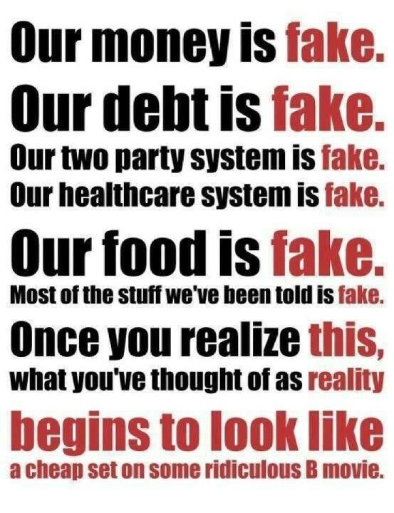 Our money is fake. Our debt is fake. Our two party system is fake. Our healthcare system is fake. Our food is fake. Most of the stuff we've been told is fake. Once you realize this, what you've thought of as reality begins to look like a cheap set on some ridiculous B movie.