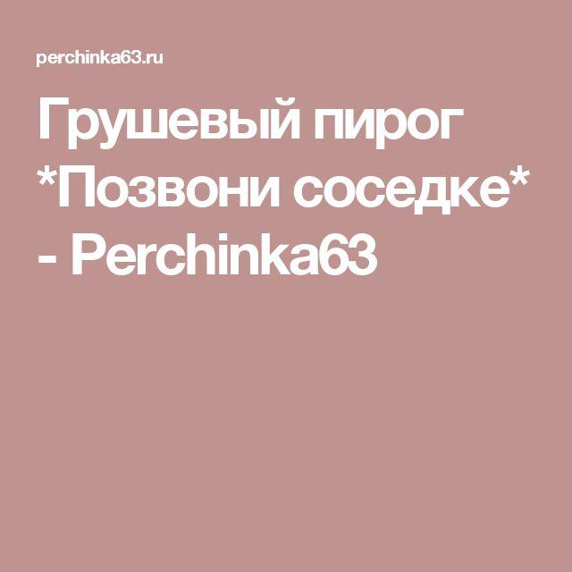 Грушевый пирог *Позвони соседке* - Perchinka63