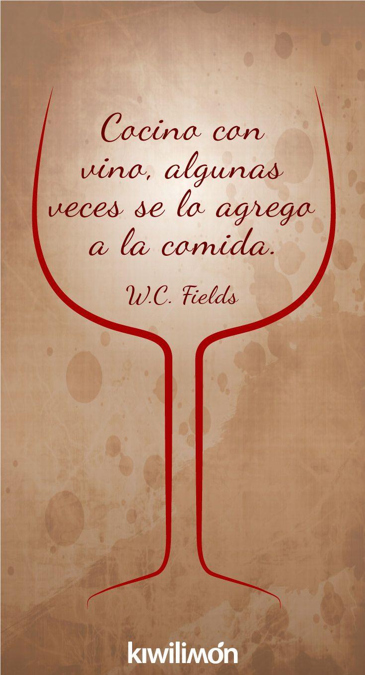 Cocino con vino, algunas veces se lo agrego a la comida. W. C. Fields.