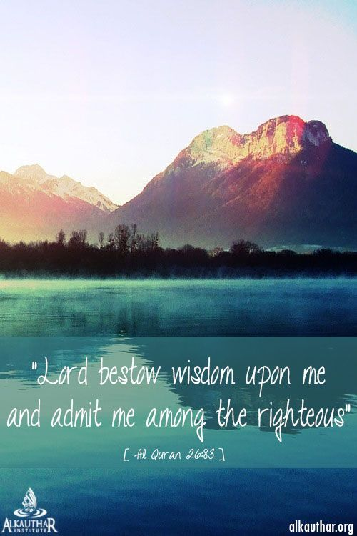 "Qur'an Ash-Shu`arā' (The Poets) 26:83: ""O my Lord! bestow wisdom on me, and join me with the righteous"