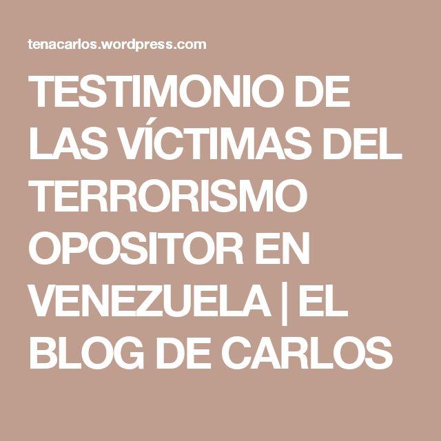 TESTIMONIO DE LAS VÍCTIMAS DEL TERRORISMO OPOSITOR EN VENEZUELA | EL BLOG DE CARLOS