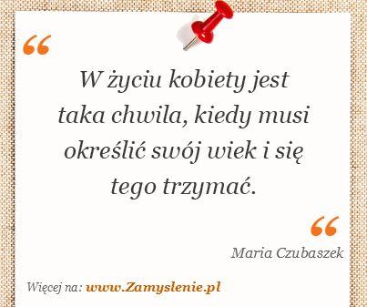 Maria Czubaszek: W życiu kobiety jest taka chwila, kiedy musi określić swój wiek i się tego trzymać. - ✮♥✮✤✮♥✮✤