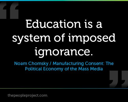 Education is a system of imposed ignorance. - Noam Chomsky ( Manufacturing Consent: The Political Ec http://thepeopleproject.com/share-a-quote.php