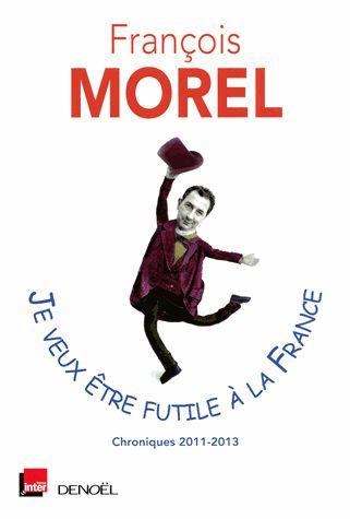 Je veux être futile à la France – François Morel 'Des personnes mal informées prétendent que le vendredi serait le jour de Vénus (veneris diem). Il est temps d'imposer la vérité à la face de la France : c'est le jour de François. Et même de François Morel, qui tient chronique dans le 7/9 de France Inter. Ses billets de 2011 à 2013 paraissent chez Denoël, et c'est cadeau.'