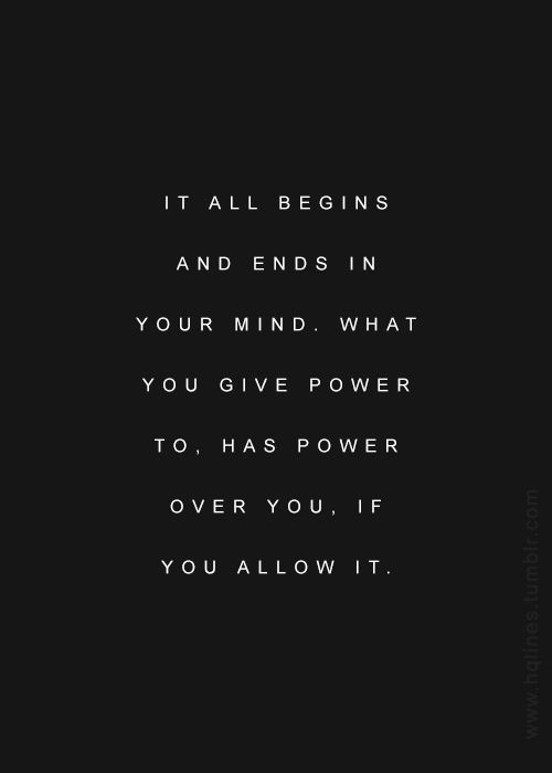 It all begins and ends in your mind. What you give power to has power over you, if you allow it. #wisdom #affirmations