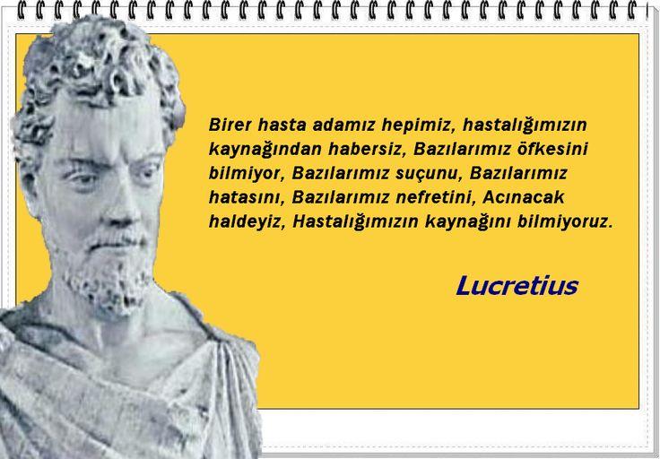Birer hasta adamız hepimiz, hastalığımızın kaynağından habersiz, Bazılarımız öfkesini bilmiyor, Bazılarımız suçunu, Bazılarımız hatasını, Bazılarımız nefretini, Acınacak haldeyiz, Hastalığımızın kaynağını bilmiyoruz. -Lucretius