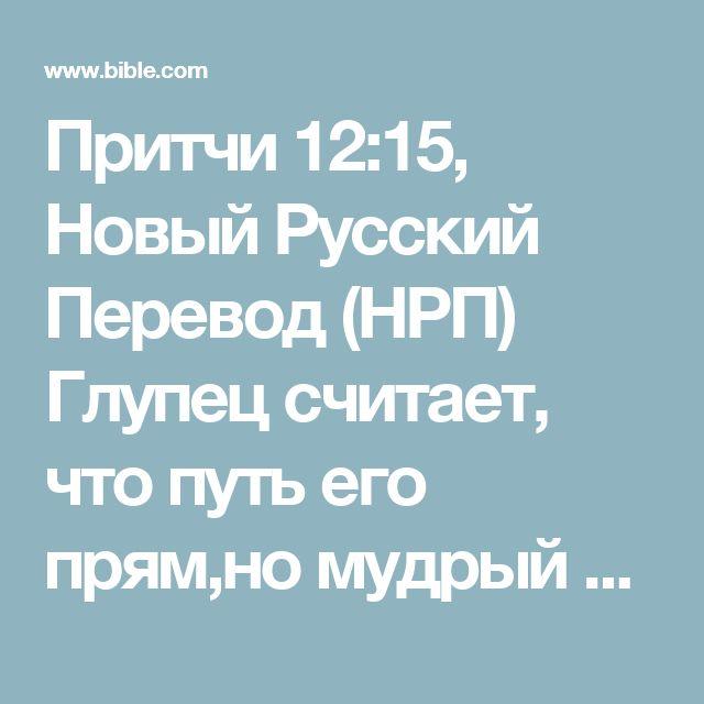 Притчи 12:15, Новый Русский Перевод (НРП) Глупец считает, что путь его прям,но мудрый прислушивается к советам.