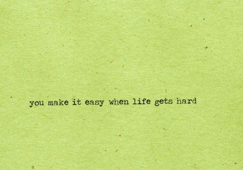 you make it easy when life gets hard