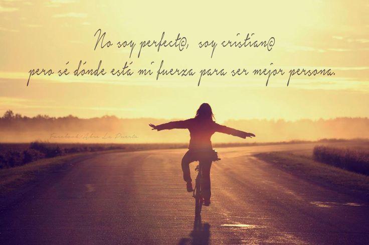 No soy perfect@, soy cristian@, pero sé dónde está mi fuerza para ser mejor persona.