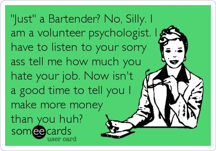 'Just' a Bartender? No, Silly. I am a volunteer psychologist. I have to listen to your sorry ass tell me how much you hate your job. Now isn't a good time to tell you I make more money than you huh?