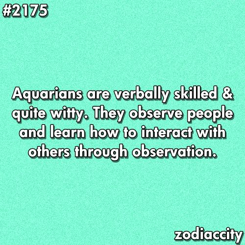 """""""Aquarians are verbally skilled and quite witty. They observe people and learn how to interact with others through observation."""""""