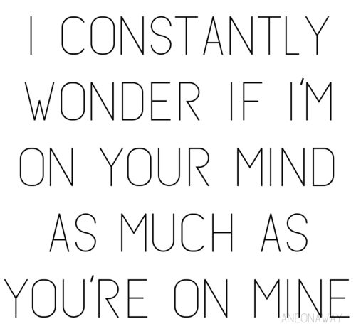 I constantly wonder if I`m on your mind as much as you`re on mine.- No need to wonder, you are basically on my mind all the time