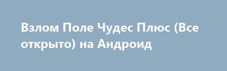 Взлом Поле Чудес Плюс (Все открыто) на Андроид http://androider-vip.ru/games/test/604-vzlom-pole-chudes-plyus-vse-otkryto-na-android.html