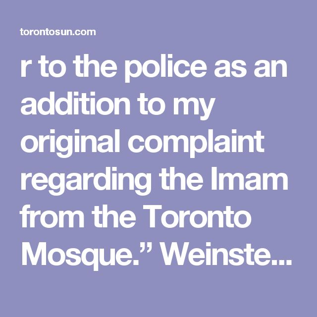 "r to the police as an addition to my original complaint regarding the Imam from the Toronto Mosque.""  Weinstein said Det. Const. Nancy Girardi, of Toronto Police's Intelligence Services/Security Section, told him his case number is 2017- 316359."