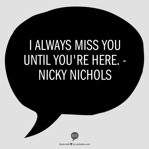 I always miss you until you're here. - Nicky Nichols, Orange is the New Black