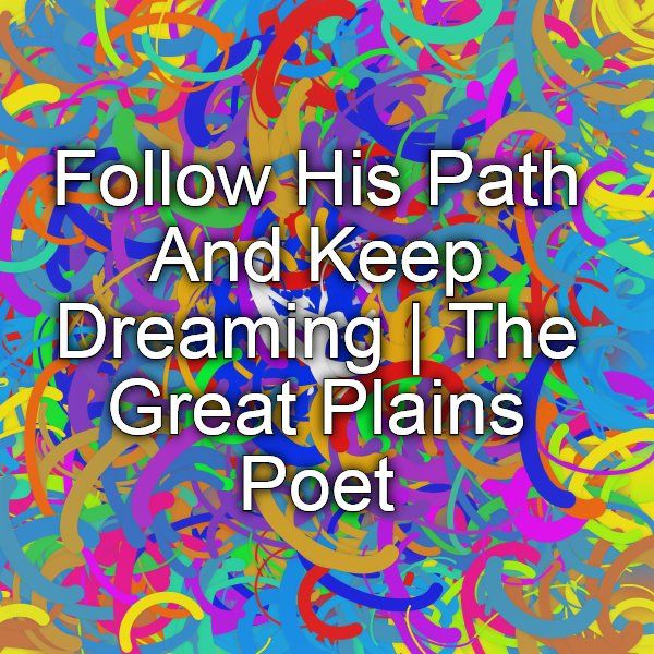 Follow His Path And Keep Dreaming | The Great Plains Poet