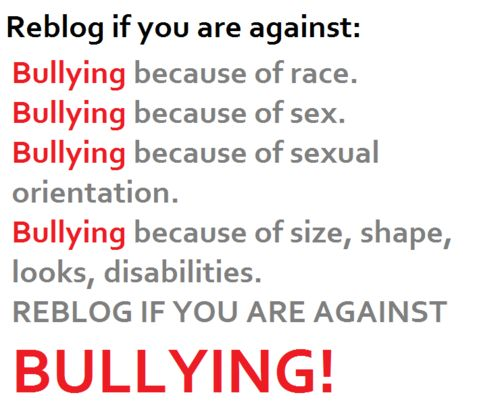 I am against any type of Bullying. And to anyone that gets bullied there are people who love you and you can talk to about it. But if you really do believe no one loves you ( which isn't true) I Love You! Stay Strong <3