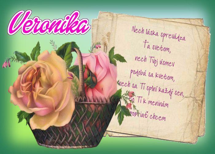 Veronika Nech láska sprevádza Ťa svetom, nech Tvoj úsmev podobá sa kvetom, nech sa Ti splní každý sen, to Ti k meninám popriať chcem