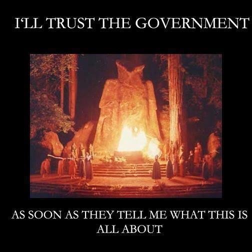 "Bohemian Grove - take a moment to look up and watch Alex Jones infiltration of Bohemian Grove. Where prominent members of our society come together to praise their God, Molech and sacrifice a child. The ceremony is called ""The Cremation of Care"" and when this ceremony was exposed the elite said the sacrifice was ""fake."" Well what I have to say about that is, why would you even need a FAKE sacrifice?"" Sick people are running our world, isn't it obvious!?!?"