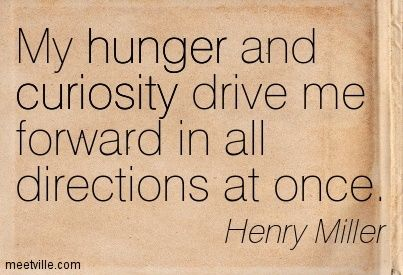 Quotation-Henry-Miller-curiosity-hunger-Meetville-Quotes-45180.jpg (403×275)
