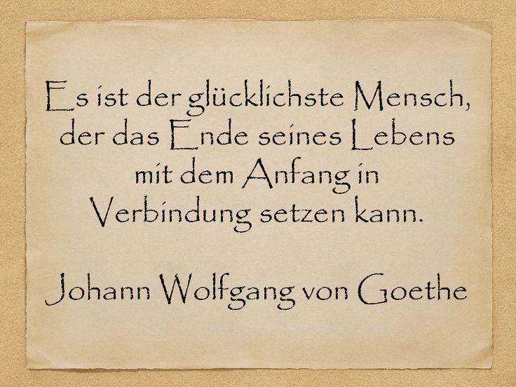 Es ist der glücklichste Mensch, der das Ende seines Lebens mit dem Anfang in Verbindung setzen kann.  Johann Wolfgang von Goethe  http://zumgeburtstag.org/geburtstagssprueche/der-gluecklichste-mensch/
