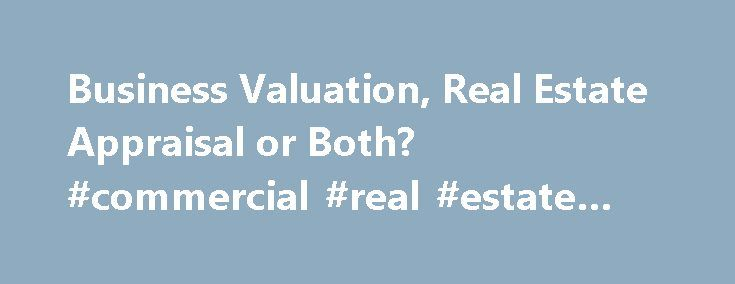 Business Valuation, Real Estate Appraisal or Both? #commercial #real #estate #foreclosure http://commercial.remmont.com/business-valuation-real-estate-appraisal-or-both-commercial-real-estate-foreclosure/  #real estate rental business # Business Valuation, Real Estate Appraisal or Both? In many cases, the value of a business is intricately intertwined with that of its underlying real estate assets. The business and real estate components of value are particularly connected if the real estate…