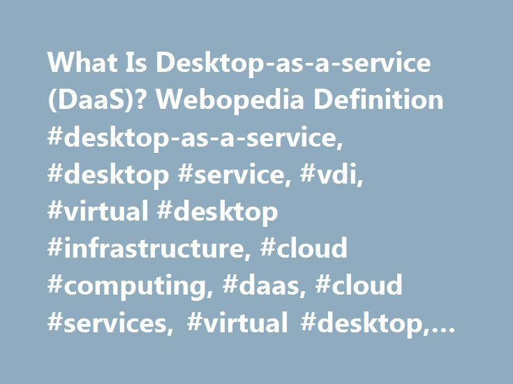 What Is Desktop-as-a-service (DaaS)? Webopedia Definition #desktop-as-a-service, #desktop #service, #vdi, #virtual #desktop #infrastructure, #cloud #computing, #daas, #cloud #services, #virtual #desktop, #webopedia, #define http://gambia.remmont.com/what-is-desktop-as-a-service-daas-webopedia-definition-desktop-as-a-service-desktop-service-vdi-virtual-desktop-infrastructure-cloud-computing-daas-cloud-services-virtual-deskt/  # Desktop-as-a-service (DaaS) Related Terms Desktop-as-a-service…