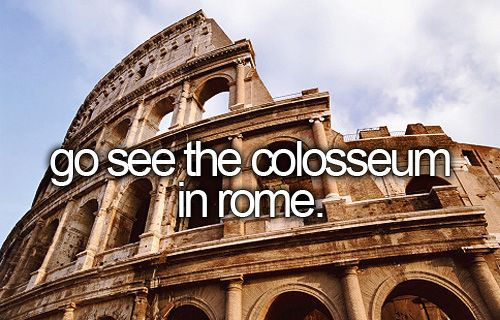 Go see the Colosseum in Rome