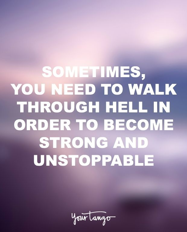 """Sometimes, you need to walk through hell in order to become strong and unstoppable."""