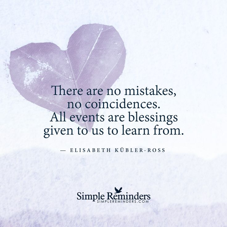 There are no mistakes, no coincidences. All events are blessings given to us to learn from. ~Elisabeth Kubler-Ross ..*
