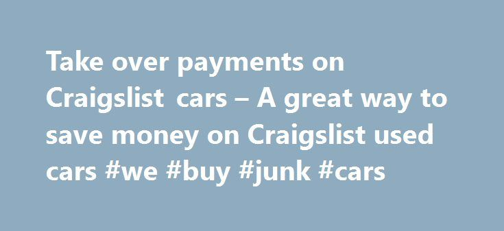 Take over payments on Craigslist cars – A great way to save money on Craigslist used cars #we #buy #junk #cars http://car.remmont.com/take-over-payments-on-craigslist-cars-a-great-way-to-save-money-on-craigslist-used-cars-we-buy-junk-cars/  #take over car payments # Take over payments on Craigslist cars A great way to save money on Craigslist used cars by Craig Miller on June 9, 2011 While browsing through the Craigslist cars website, you may have noticed a few advertisements asking car…