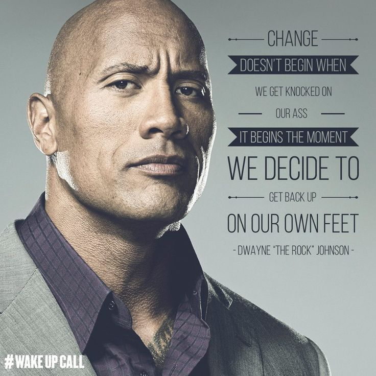 """Change doesn't begin when we get knocked on our ass. It begins the moment we decide to get back up on our own feet"" -Dwayne Johnson"