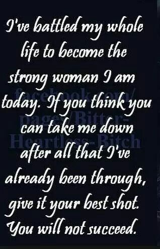I've battled my whole life to become the strong woman i am. If you think you can take me down after all that I've already been through, give it your best shot. You will not succeed.