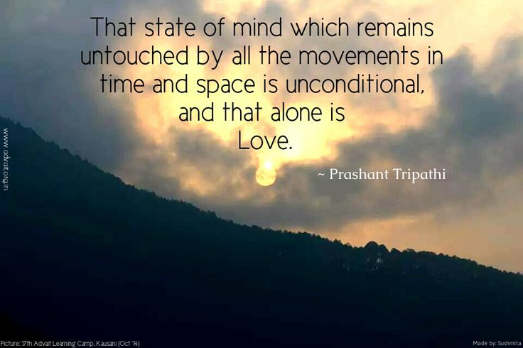 That state of mind which remains untouched by all the movements in time and space is unconditional and that alone is Love. ~Prashant Tripathi
