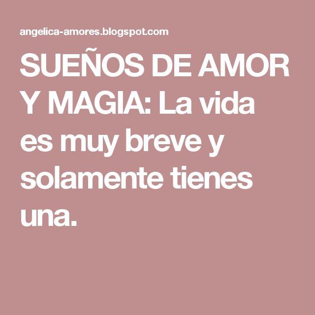 SUEÑOS DE AMOR Y MAGIA: La vida es muy breve y solamente tienes una.