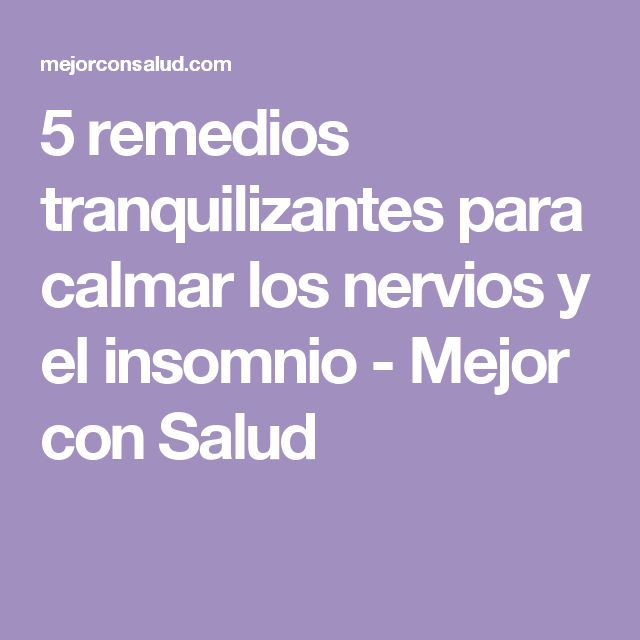 5 remedios tranquilizantes para calmar los nervios y el insomnio - Mejor con Salud