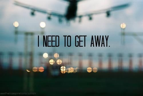 I need to get away..