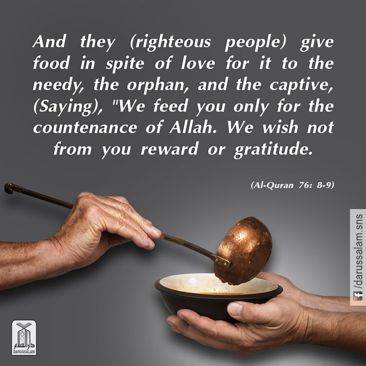 """Qur'an al-Insan (The Man) 76:8-9: And they give food, inspite of their love for it (or for the love of Him), to Miskin (poor), the orphan, and the captive, (Saying): """"We feed you seeking Allah's Countenance only. We wish for no reward, nor thanks from you."""