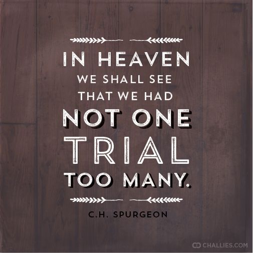 """In heaven we shall see that we had not one trial too many."" (C.H. Spurgeon):"