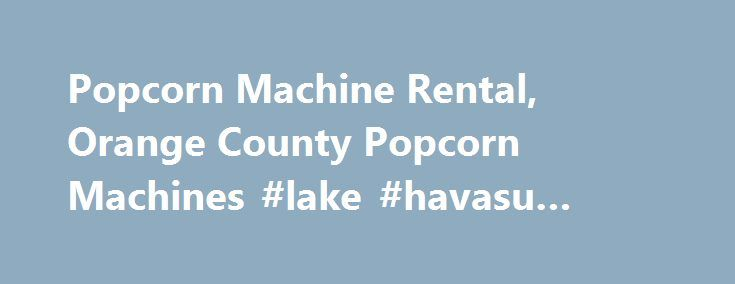 Popcorn Machine Rental, Orange County Popcorn Machines #lake #havasu #boat #rentals http://renta.remmont.com/popcorn-machine-rental-orange-county-popcorn-machines-lake-havasu-boat-rentals/  #popcorn machine rental # Product Info Popcorn Machine rental is perfect for almost every event and occasion. Simple to operate, takes minutes to prepare. Includes 100 servings of prepared kernels and 16oz popcorn bags. Instructions included, needs table/stand. Available for rental in the Orange County…