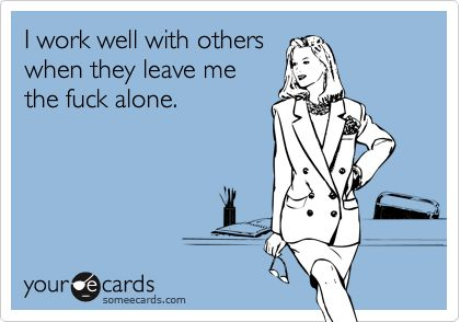 I work well with others when they leave me the fuck alone.: Work Well, Amenities, Group Work, Leave Me Alone, So Funny, Totally Me, Someecards Com, Group Projects, E Cards