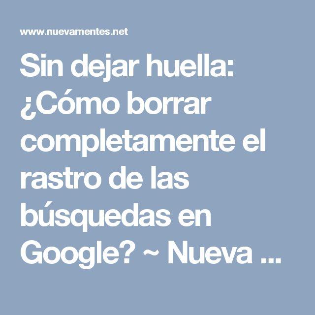 Sin dejar huella: ¿Cómo borrar completamente el rastro de las búsquedas en Google? ~ Nueva Mentes