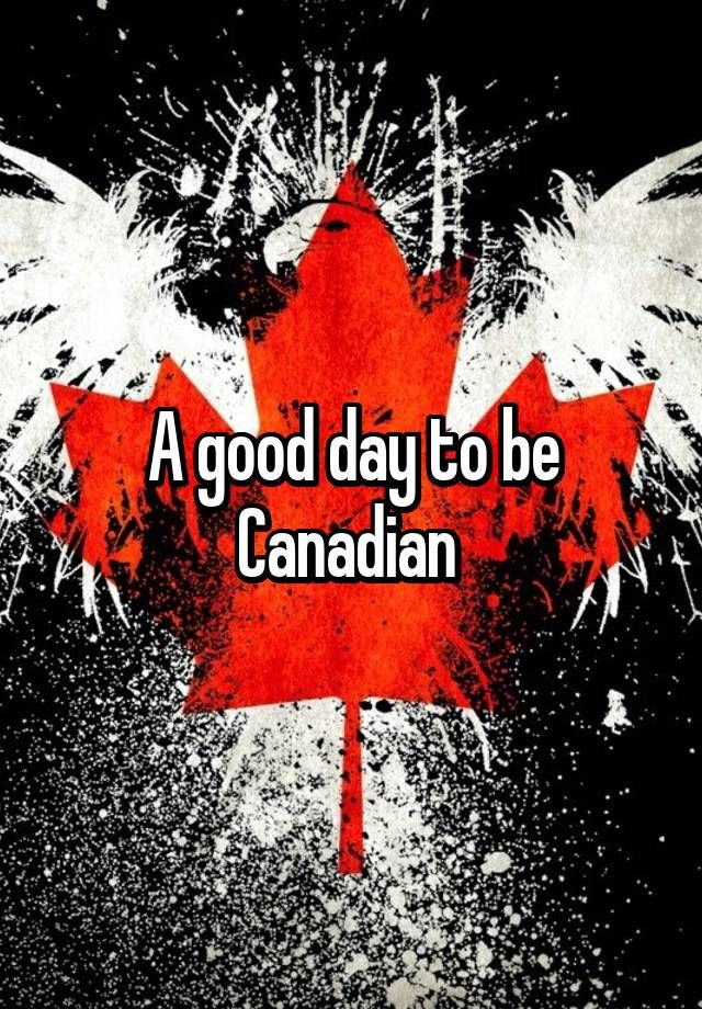"""""""A good day to be Canadian """""""