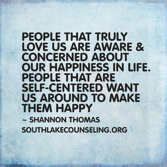 People that are self-centered want us around to make them happy