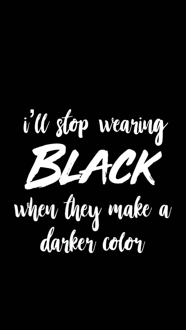 """I'll stop wearing black when they make a darker color."" ~from 'Wilson (Expensive Mistakes) by Fall Out Boy ((made by soccerXmaniac))"
