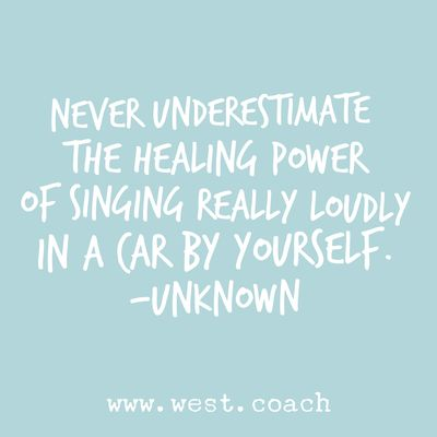 INSPIRATION - EILEEN WEST LIFE COACH | Never underestimate the healing power of singing really loudly in a car by yourself. - Unknown | Eileen West Life Coach, Life Coach, inspiration, inspirational quotes, motivation, motivational quotes, quotes, daily quotes, self improvement, personal growth, sing, sing in the car, by yourself